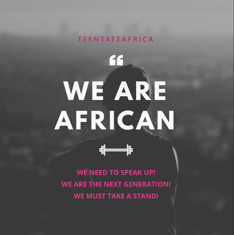 We Are African - In light of the xenophobic attacks and the attacks on women across South Africa, I would like everyone to remember that we are all African. We all help each other, we stand for one another and we lift each other up. We cannot be a generation that forgets that.Remember Teen Tate Africa,We are The Alliance for Teen Excellence. We are the change makers in our society. Let us start acting like it.