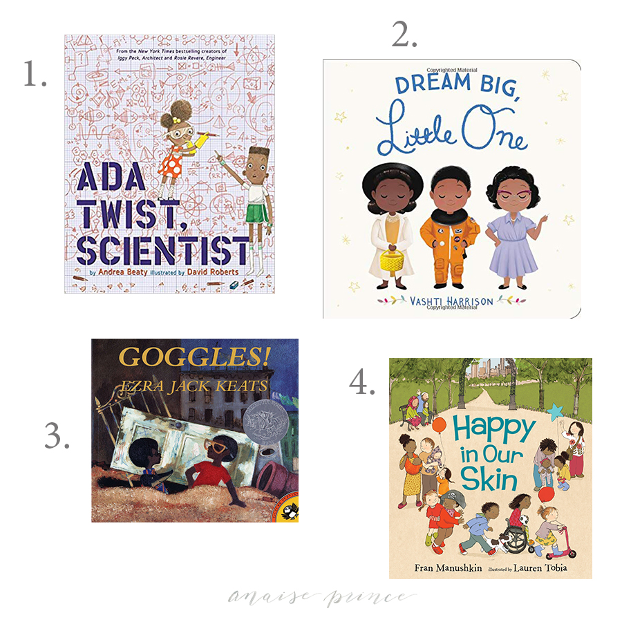1.  Ada Twist, Scientist  *  We have this book and absolutely love it. I would love to add the others to our library this holiday season.  Rosie Revere, Engineer  and  Iggy Peck, Architect .  2.  Dream Big Little One   A book that showcases women of color who changed the world. I believe it's incredibly important to include diverse books in your child's collection.  3.  Goggles   We are big fans of Ezra Jack Keats books and have three in our collection so far. Peter is such a wonderful and fun character, and we love reading about his adventures.  4.  Happy in Our Skin   A photography client of mine was recently telling me about reading this book to their two year old, and I was immediately intrigued. I am always on the look out for children's books that celebrate diversity, and they spoke highly of this book and how much their son liked it.