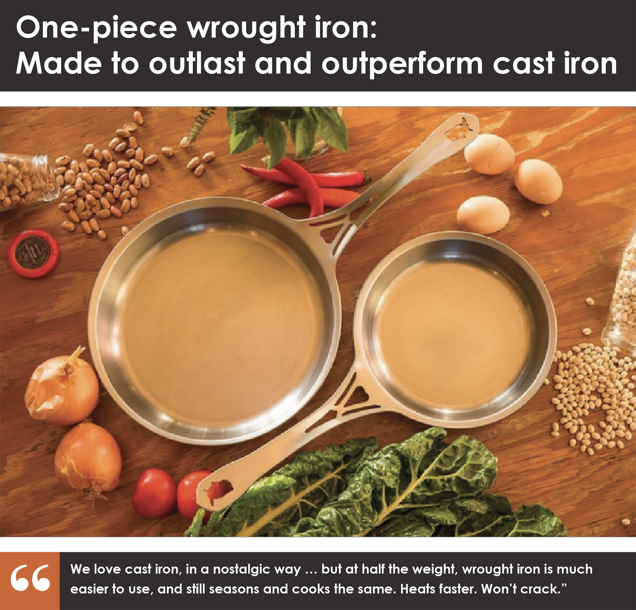 """7.5""""and 10"""" US-ION Skillets, 3mm USA wrought iron, made in Chicago in a patented single piece construction, per all the specifications in the campaign detail. Raw finish, wax coated, ready for seasoning.  Introductory Early Bird offer, never to be repeated!  Each pan is stamped 'First Edition', with month and year of manufacture, for heirloom collectibility. Limited stamped 'First Edition' only for Kickstarter backers in this campaign, never again!"""