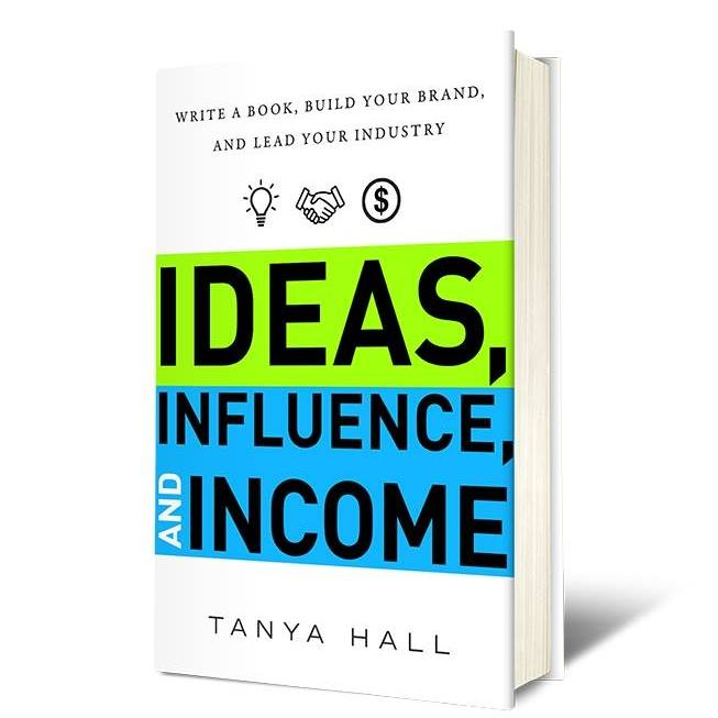 IDEAS, INFLUENCE, AND INCOME - Tanya HallA comprehensive guide to writing, publishing, and launching your book—and monetizing your content.