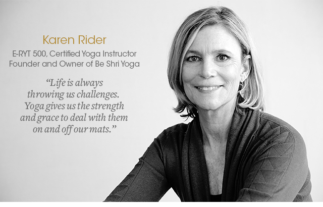 Karen Rider, E-RYT 500 - has more than 2000 hours of specialized trainings with yoga masters from around the country, has been practicing yoga for over two decades, teaching for over 16 years and training teachers for nearly a decade. For more testimonials and more info, go to:www.karenrideryoga.com