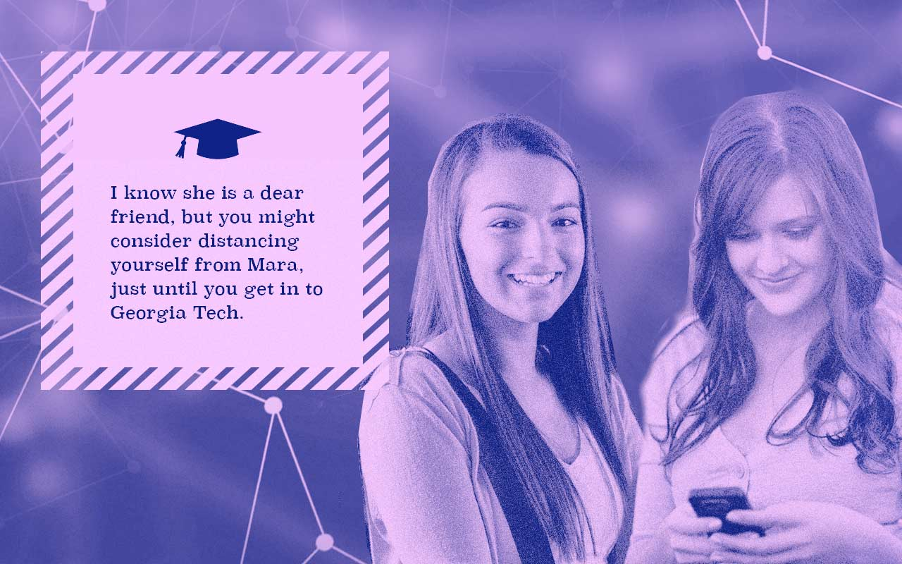 In addition to the extra online classes, in order to correct her slight GPA imbalance, College Companion notes that the application algorithm to get into Georgia Tech gives some weight to applicant's social circles, slightly favoring applicants with high-performing academic friends. College Companion noticed that Rachel's friend Mara's grades are slipping and there are pictures of her in detention in her social media feed. College Companion has a heart-to-heart with Rachel about how if she really wants to go to Georgia Tech she should start distancing herself from Mara. Rachel slowly does this.