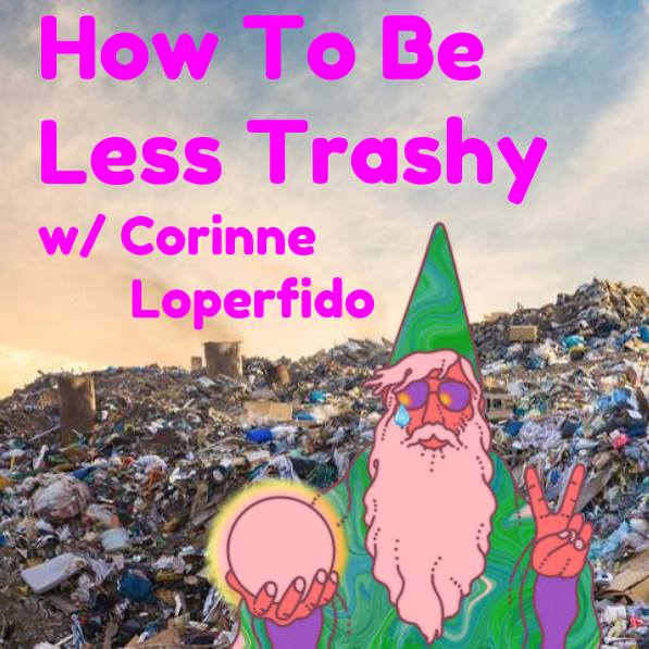 How To Be Less Trashy (w/ Corinne Loperfido)
