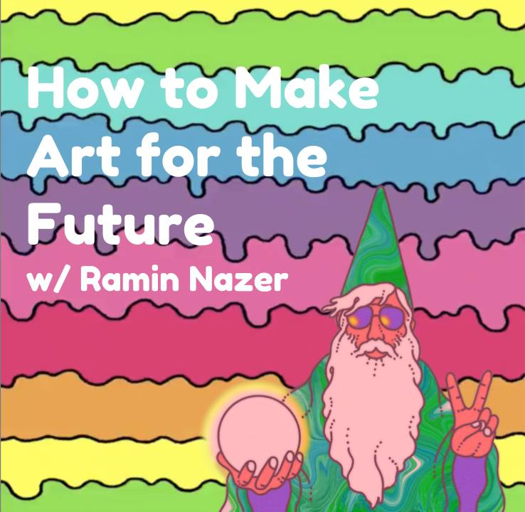 How to Make Art for the Future (w/ Ramin Nazer)