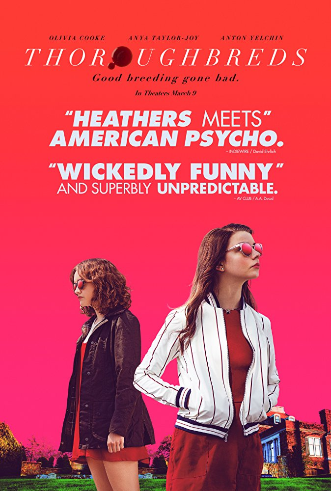 Thoroughbreds (2017) - Directed by: Cory FinleyStarring: Anya Taylor-Joy, Olivia Cooke, Anton YelchinRated: R for Disturbing Behavior, Bloody Images, Sexual References and Some Drug ContentRunning Time: 1 h 32 mTMM Score: 4 stars out of 5STRENGTHS: Writing, ActingWEAKNESSES: Underlying Message