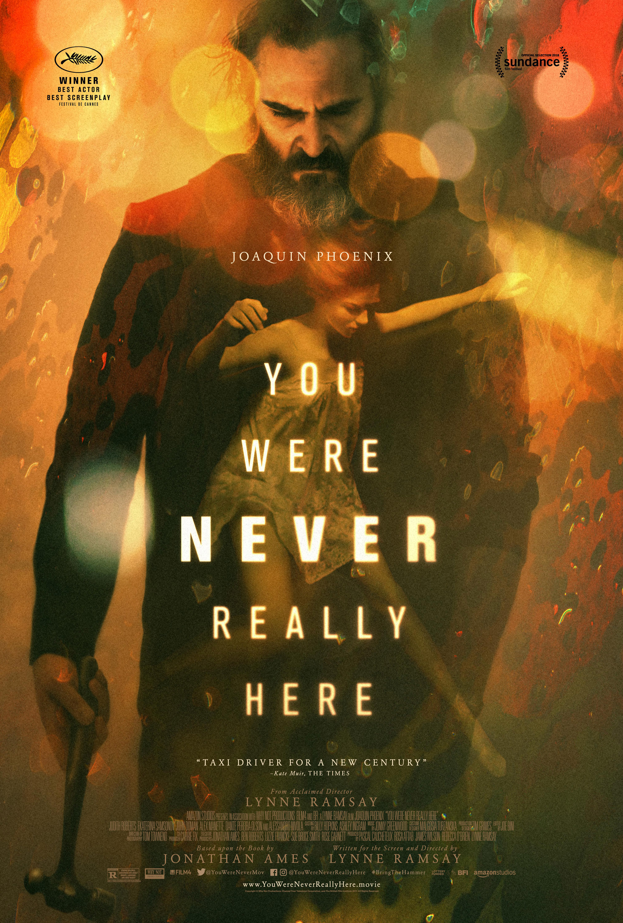 You Were Never Really Here (2017) - Directed by: Lynne RamsayStarring: Joaquin Phoenix, Judith Roberts, Ekatarina SamsonovRunning Time: 1h 29mRated: RTMM Score: 5 stars out of 5STRENGTHS: Acting, DirectionWEAKNESSES: None