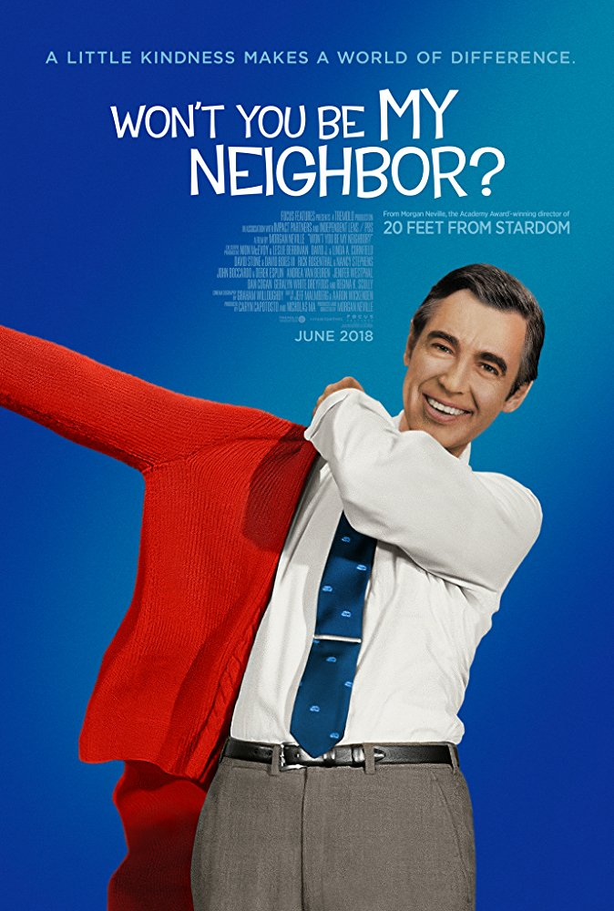 Won't You Be My Neighbor? (2018) - Directed by: Morgan NevilleStarring: Fred Rogers, Joanne Rogers, Francois Scarborough ClemmonsRated: PG-13 for Some Thematic Elements and LanguageRunning Time: 1 h 34 mTMM Score: 5 stars out of 5STRENGTHS: Pacing, Editing, Story, MoralsWEAKNESSES: -