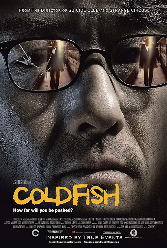 Cold Fish (2010) - Directed by: Sion SonoStarring: Mitsuru Fukikoshi, Denden, Asuka KurosawaRated: NR (Suggest R for Violence and Disturbing Graphic Images, Some Sexual Assaults and Language)Running Time: 2 h 26 mTMM Score: 4.5 stars out of 5STRENGTHS: Pacing, Story, Effects, Writing, DirectingWEAKNESSES: -