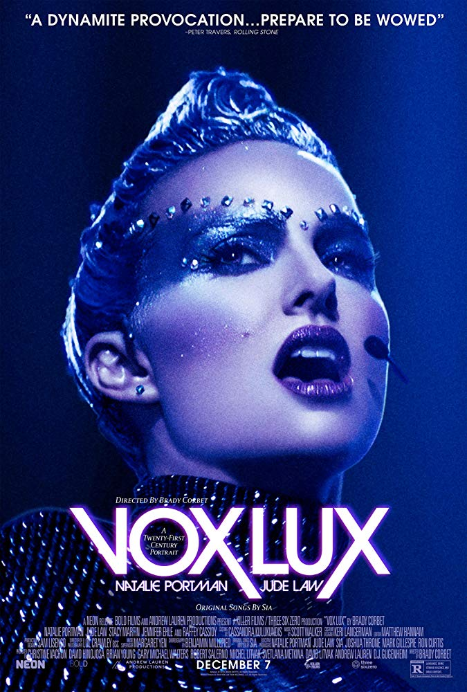 Vox Lux (2018) - Directed by: Brady CorbetStarring: Natalie Portman, Jude Law, Stacy Martin, Raffey Cassidy, Logan Riley Bruner, Willem DafoeRated: R for Language, Some Strong Violence, and Drug ContentRunning Time: 1 h 54 mTMM Score: 4.5 stars out of 5STRENGTHS: Acting, Writing, Directing, Story, MusicWEAKNESSES: Tough Subject Matter, Increasingly Unlikable Protagonist