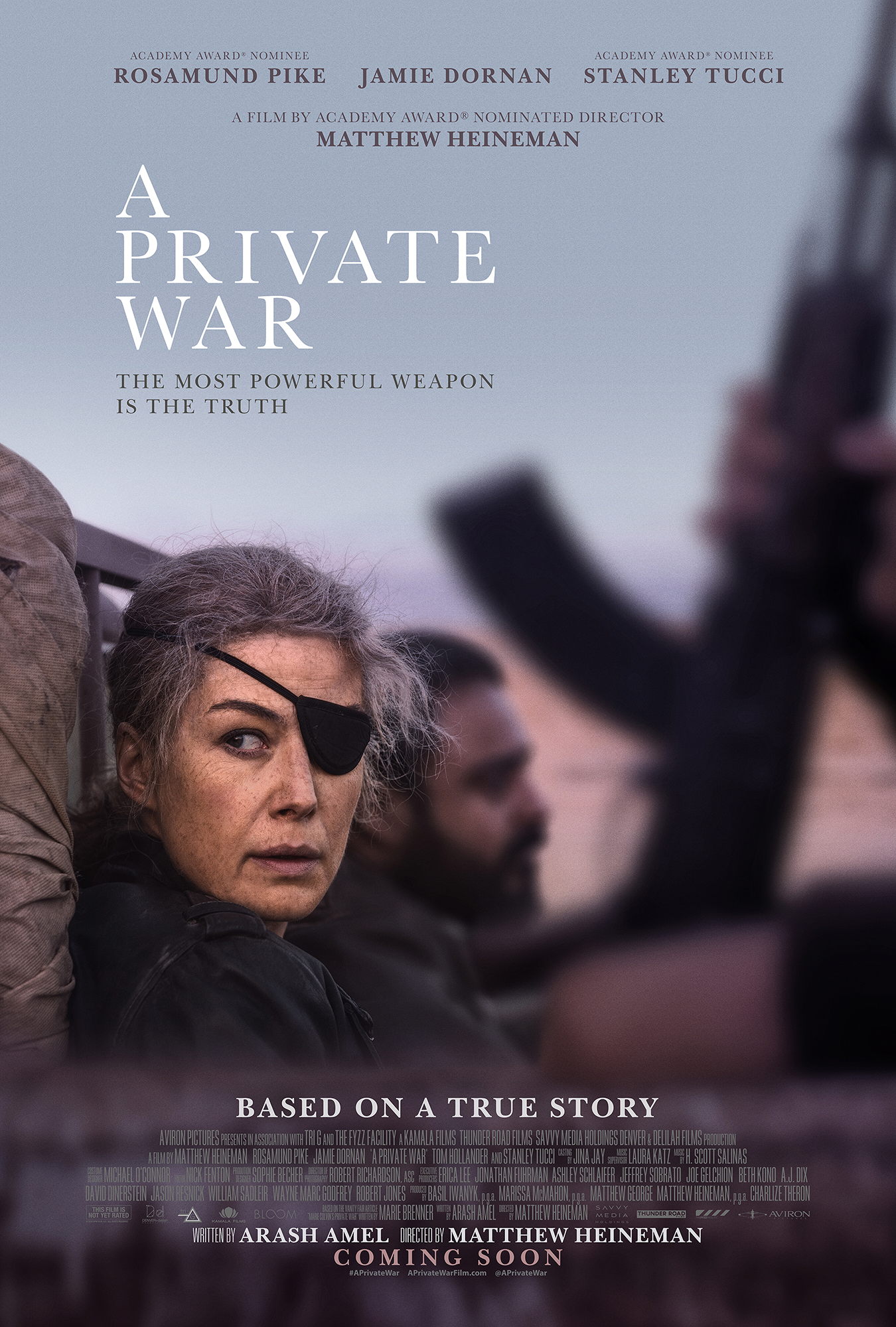 A Private War (2018) - Directed by: Matthew HeinemanStarring: Rosamund Pike, Jamie Dornan, Tom Hollander, Stanley TucciRated: R for Disturbing Violent Images, Language Throughout, and Brief Sexuality/NudityRunning Time: 1 h 50 mTMM Score: 4 stars out of 5STRENGTHS: Acting, Writing, Directing, CinematographyWEAKNESSES: Some Dream Sequences