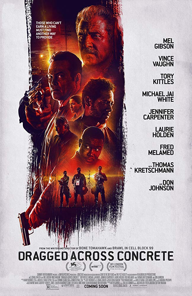 Dragged Across Concrete (2018) - Directed by: S. Craig ZahlerStarring: Mel Gibson, Vince Vaughn, Michael Jai White, Jennifer Carpenter, Don Johnson, Laurie Holden, Thomas Kretschmann, Udo Kier, Fred MelamedRated: R for Strong Violence, Grisly Images, Language, and Some Sexuality/NudityRunning Time: 2 h 39 mTMM Score: 3.5 stars out of 5STRENGTHS: Writing, ActingWEAKNESSES: Length, Some Unnecessary Backstory