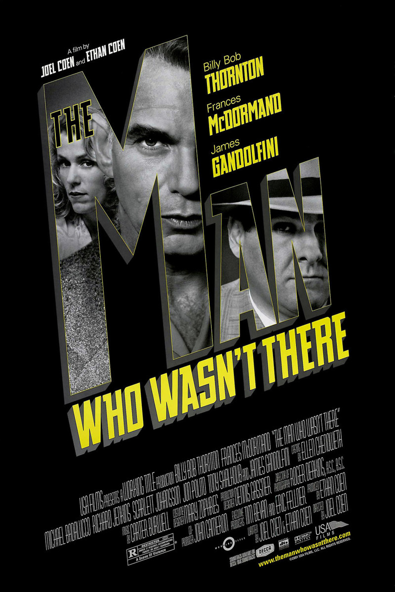 The Man Who Wasn't There (2001) - Directed By: Joel & Ethan CoenStarring: Billy Bob Thorton, Francis McDormand, James Gandolfini, Tony Shalhoub, Scarlett JohanssonRated: RRun Time: 1h 56mTMM Score: 3 StarsStrengths: Cinematography, CharactersWeakness: Impact