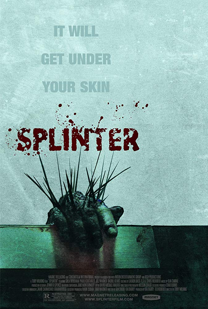 Splinter (2008) - Directed by: Toby WilkinsStarring: Shea Whigham, Jill Wagner, Paulo Costanzo, Rachel KerbsRated: R for Violence/Gore LanguageRunning Time: 1 h 22 mTMM Score: 3 stars out of 5STRENGTHS: Writing, Some Special Effects, TensionWEAKNESSES: Some Acting, Pacing in Middle