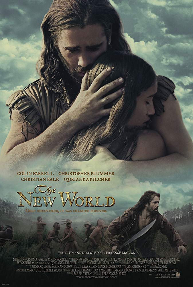 The New World (2005) - Directed By: Terrence MalickStarring: Colin Farrell, Q'orianka Kilcher, Christopher Plummer, Christian Bale, David Thewlis, Ben MendelsohnRated: PG-13Run Time: 2h 15mTMM Score: 5Strengths: Acting, Production Design, CinematographyWeakness: None