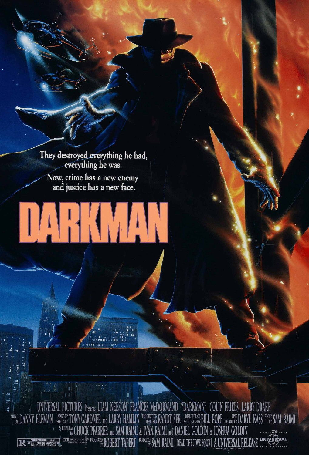 Darkman (1990) - Directed by: Sam RaimiStarring: Liam Neeson, Frances McDormand, Colin Friels, Larry Drake, Bruce CampbellRated: RRunning Time: 1 h 36 mTMM Score: 3.5 stars out of 5STRENGTHS: Directing, Tone, Writing, Original CharacterWEAKNESSES: Some Weaker Story Elements