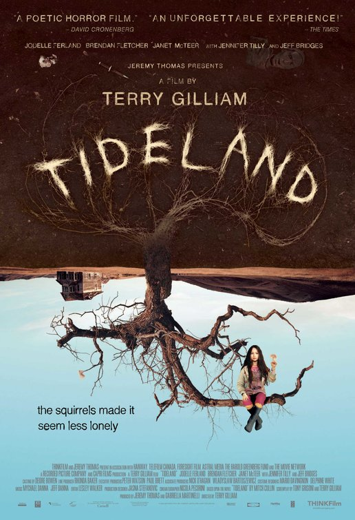 Tideland (2005) - Directed By: Terry GilliamStarring: Jodelle Ferland, Brendan Fletcher, Jeff Bridges, Jennifer TillyRated: R RatedRun Time: 2hTMM Score: 3 StarsStrengths: Acting, ConceptWeakness: Gross, Meandering