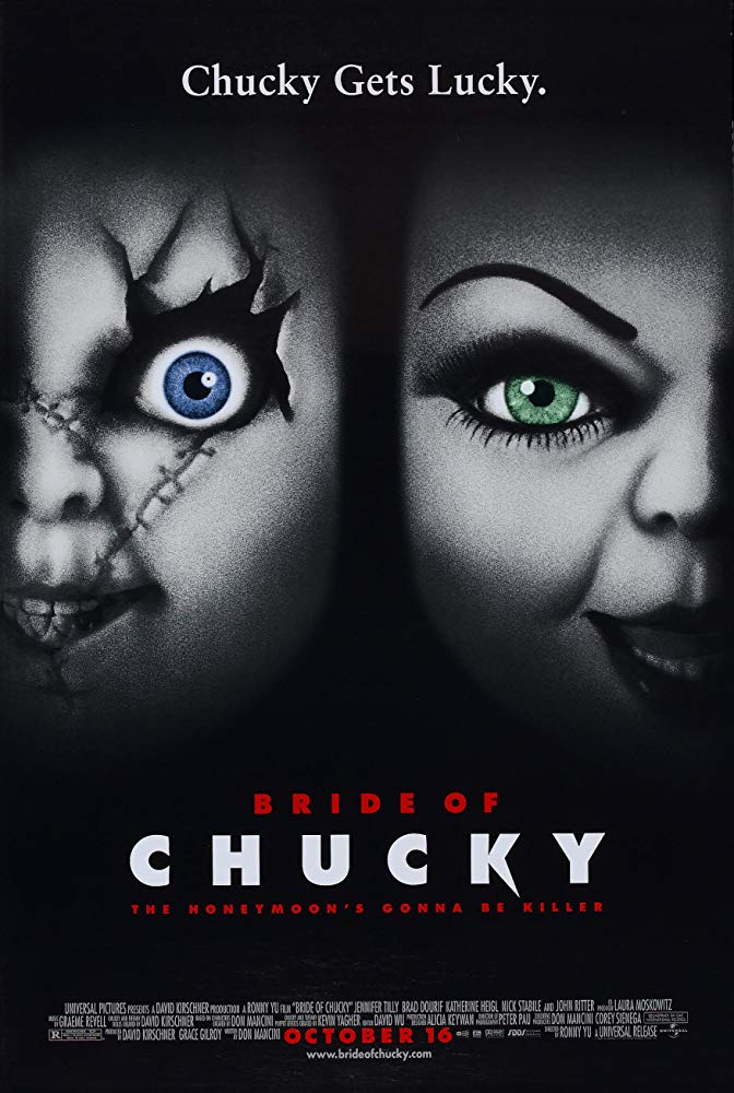 Bride of Chucky (1998) - Directed by: Ronny YuStarring: Jennifer Tilly, Brad Dourif, Katherine Heigl, Nick Stabile, Gordon Michael WoolvettRated: R for Strong Horror Violence and Gore, Language, Some Sexual Content and Brief Drug UseRunning Time: 1 h 29 mTMM Score: 2.5 stars out of 5STRENGTHS: Humor, Some Special Effects, Some Story ElementsWEAKNESSES: Some Story Elements, Human Characters