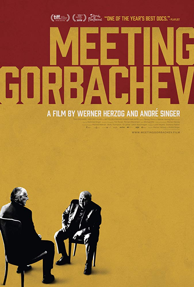 Meeting Gorbachev (2018) - Directed By: Werner HerzogStarring: Mikhail Gorbachev, Werner Herzog, Yuri Andropov, James Baker, Leonid BrezhnevRated: NRRun Time: 1h 30mTMM Score: 5 StarsStrengths: Human InsightWeakness: The Drone Footage