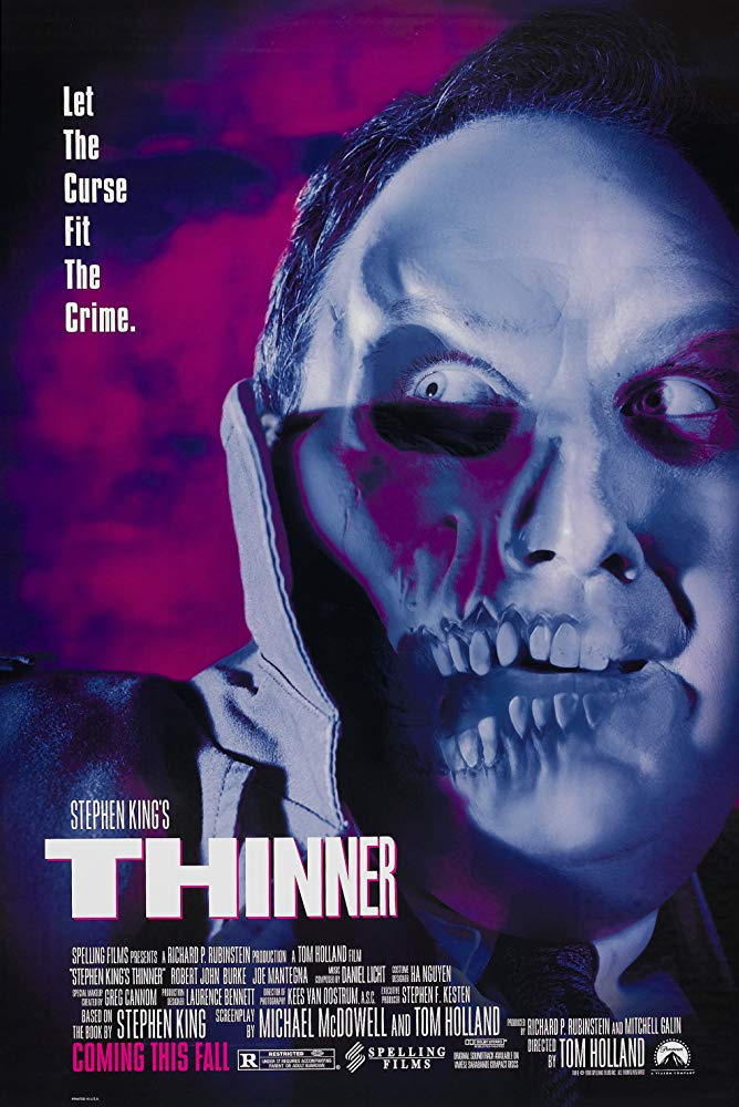 Thinner (1996) - Directed by: Tom HollandStarring: Robert John Burke, Joe Mantegna, Bethany Joy Lenz, Lucinda Jenney, Stephen KingRated: R for Horror Violence and Gore, Language and SexualityRunning Time: 1 h 33 mTMM Score: 1 stars out of 5STRENGTHS: Some MakeupWEAKNESSES: Anemic Story, Unlikeable Characters, Boring