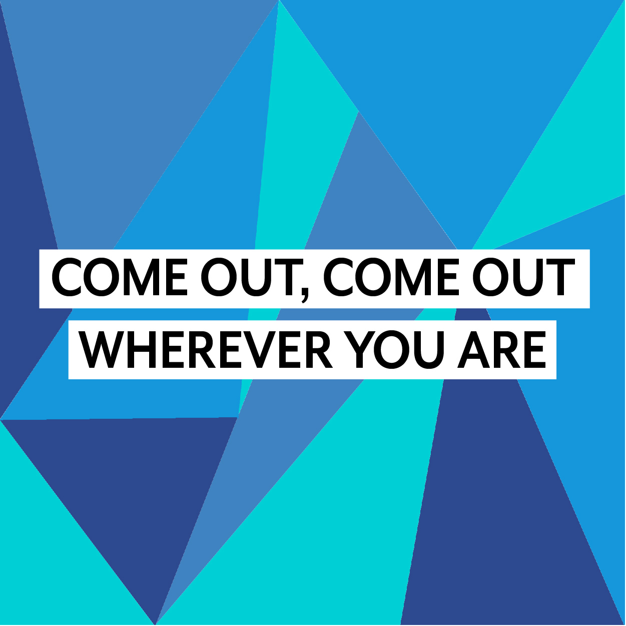Come Out Come Out-01.jpg