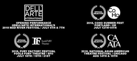 Official Selections - 2019 Kennedy Center's ACTF, Sioux Falls; 2018, CoHo SummerFest, PDX; 2018 FURY Factory Fest, SFO; 2018 CAATA ConFest, Chicago; 2018 Mad River Fest, Dell'Arte International