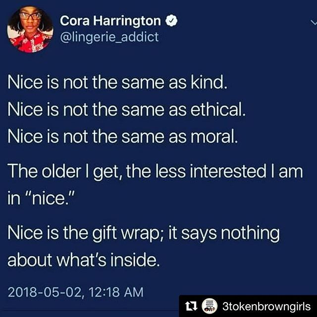 "#Repost @3tokenbrowngirls with @get_repost ・・・ ""Nice"" doesn't cause change. It doesn't protect the oppressed nor check the privileged. Telling us to be nice is just another way of telling us that our angry, rage, and oppression are worth less than your discomfort. I do not care that my words make you uncomfortable. I care about how much my ancestors suffered and how much agony my sisters are in now.  Your discomfort makes me happy. It shows me that I'm doing something right in confronting you.  You can stay uncomfortable. [Image text:  Nice is not the same as kind. Nice is not the same as ethical. Nice is not the same as moral.  The older I get, the less interested I am in 'nice'. Nice is a gift wrap; it says nothing about what's inside.] #shutupandlisten"