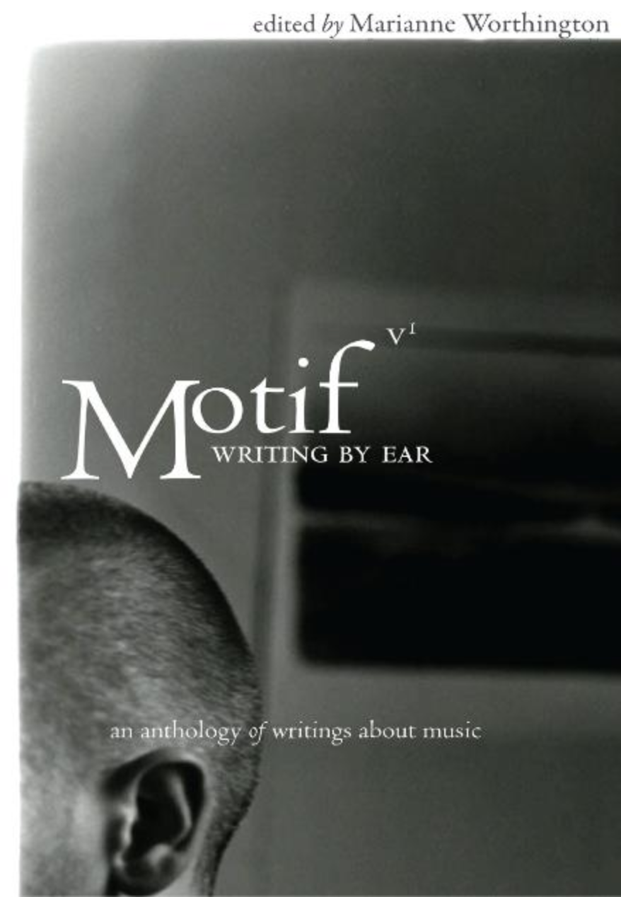 """Motif: Writing By Ear - """"Feet on the Ground, Reaching for the Stars,"""" by Neela VaswaniA creative nonfiction essay about the radio, forbidden music, and love. """"While names like Buddy and Julie Miller, Scott Miller and Patty Griffin appear in the list of contributors, their pages are poems (read: lyrics). The real beauty of the work comes in the other stories – the ones we all can relate to in one way or another.In the ambitious book, an anthology of writings about music, editor Marianne Worthington brings together essays, poems and short stories, both true and imagined.There's the story of a first autoharp, dubbed """"June"""" (""""Country Gold"""" by Jason Howard), being a tour guide in Nashville (Kathi Whitley's """"From the Jim Reeves Museum with Love), and of bars with bands called """"Dallas Alice"""" and bartenders named """"Gina"""" (""""Air Devil's Inn on a Saturday Night"""" by Beth Newberry).Other pieces, Tiffany Williams' """"Feeling Sound"""" and the sense of accomplishment felt after covertly taping a forbidden radio show of Top 40 hits (Neela Vaswani's """"Feet on the Ground, Reaching for the Stars"""") bring the same connectedness through shared experiences like a final encore when all the lighters (or cell phones) are whipped out.The final product is an emotion filled book for lovers of music and songwriting.""""-Nichole Wagner, Uncommon Music review"""