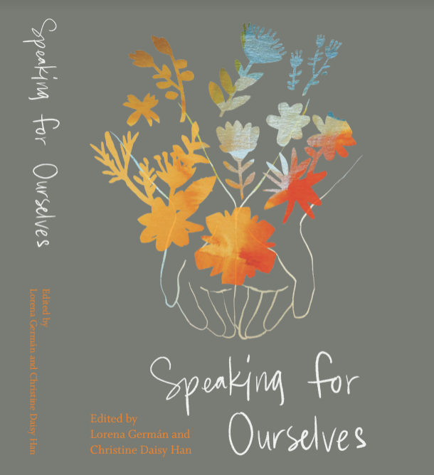 Speaking for Ourselves   Edited by Lorena   Germán   and Christine Daisy Han
