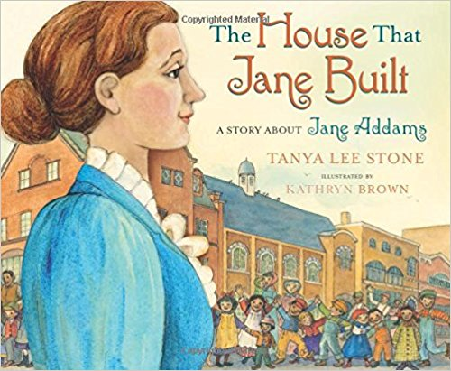 Jane Addams  - The House That Jane Built  by Tanya Lee StoneThe story of Jane Addams the he first American woman to receive the Nobel Peace Prize, and some call the mother of social work.