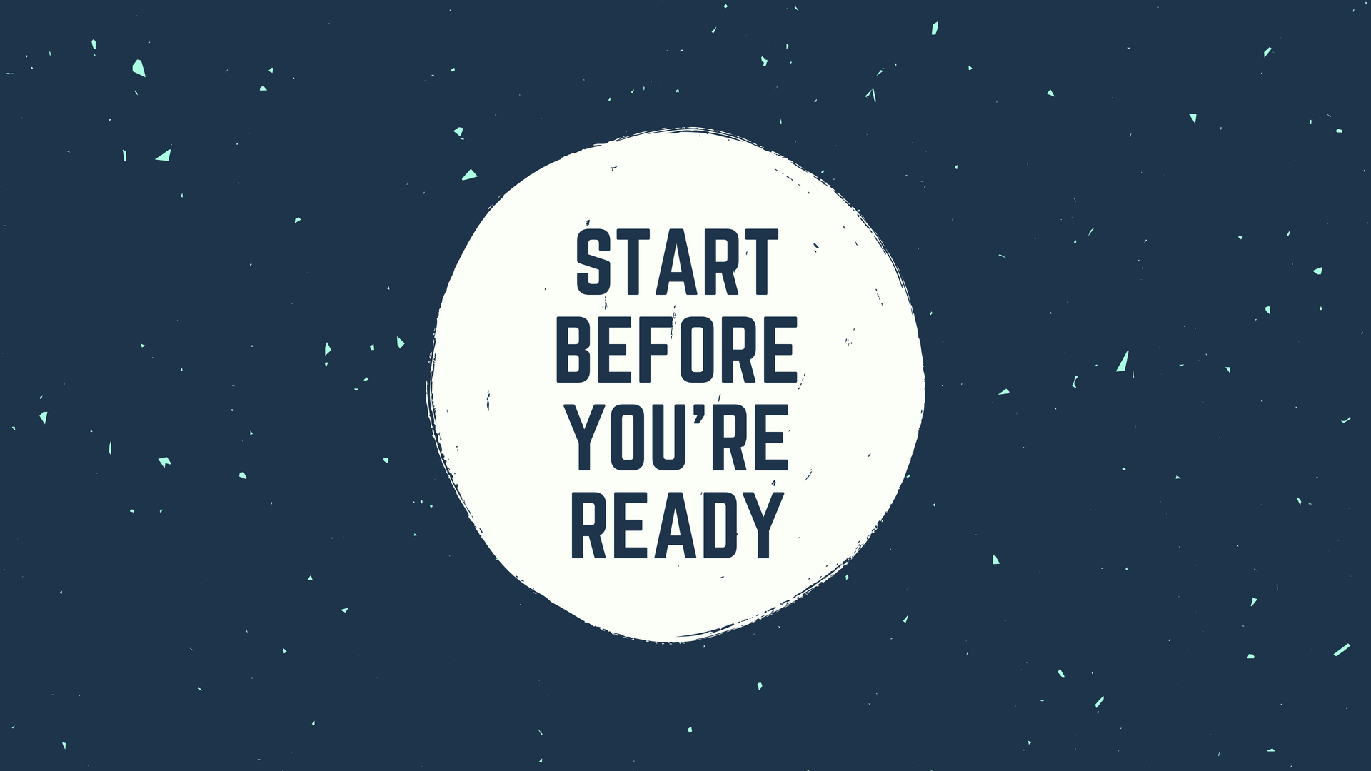 Type 5 - Start Before You're Ready