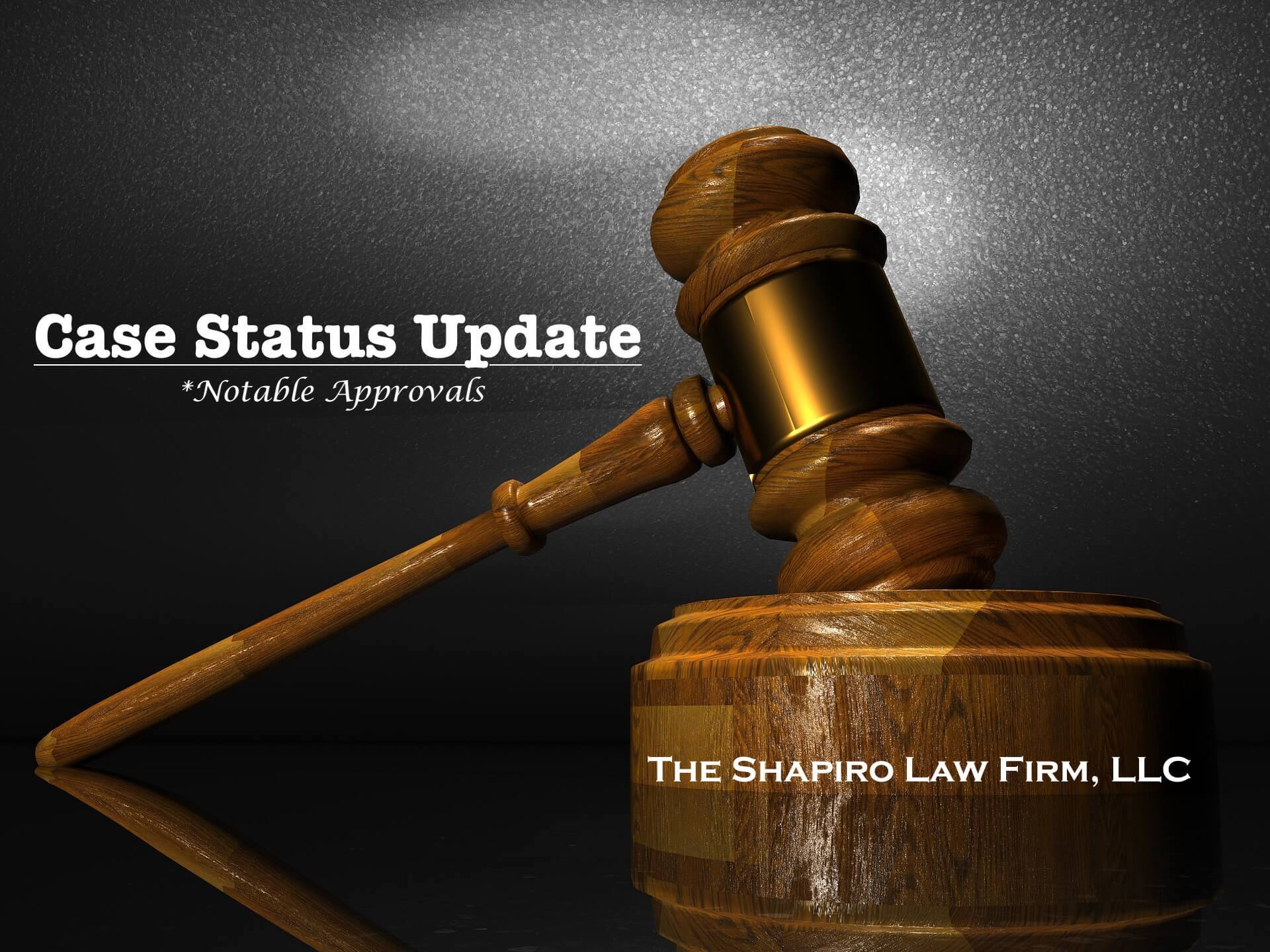 Case Status Update | Notable Approvals | Shapiro Law Firm