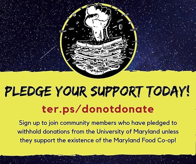The Maryland Food Collective is calling on students and alumni to pledge to refrain from donating to the University of Maryland if it chooses to close the co-op this month until a student-run cooperative space on-campus is secured. Sign the pledge at TER.PS/DONOTDONATE and share widely! (link in bio) See more below.... - - - - - -  The past few years have posed serious challenges to the co-op, both externally and internally, which led to current workers managing a significant amount of inherited debt. These include changes to the dining plan in 2016, the proliferation of subsidized cafes and vegetarian-friendly options across campus, and a slow deterioration of the co-op's operating structures.  Despite our efforts to restructure and revitalize to overcome these problems, we weren't able to successfully tackle the debt over these last two semesters. In March, Stamp decided that the co-op wouldn't be able to pay back its debts and that the co-op would close at the end of the Spring 2019 semester.  Since this crisis started, the co-op community organized to do everything possible to save the space. By the end of the month, the co-op will have met all its financial obligations except to Stamp for unpaid rent and utilities, but Stamp administration have committed to their decision to close the co-op and do not believe these changes can succeed.  Our goal is to agree to a payment plan with Stamp and to be able to continue our efforts to build the co-op as a community-driven institution.  This donation boycott is a call to action to demand the university reverse this decision and allow the co-op a chance to implement our viability plan. If the co-op does close in May, we will continue the boycott until a student-run cooperative space on-campus is secured.  If we want this university to prioritize its missions of sustainability, student entrepreneurship, and a valuable campus experience for our community, students and alumni must make our collective voices heard. Please join our struggle to save this space for future generations of Terps.