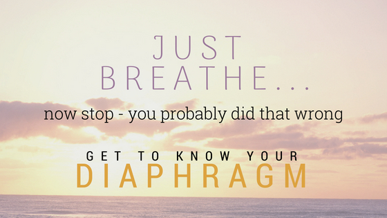 Just Breathe Get to know your diaphragm