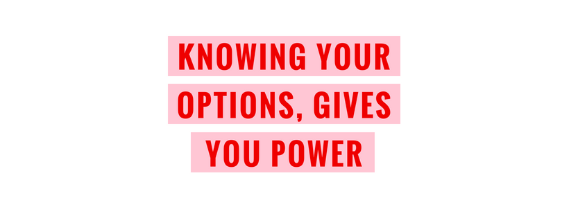 Knowing your options, gives you power.