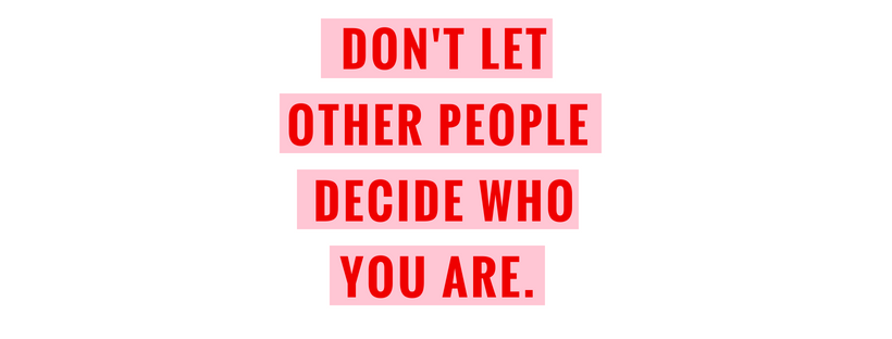 Don't let other people decide who you are