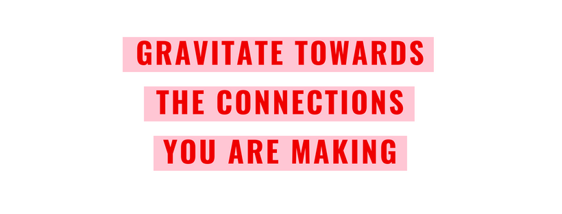 gravitate towards the connection you are making