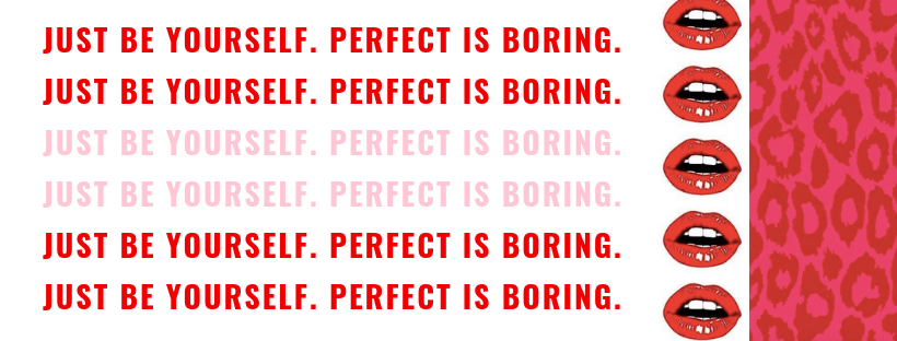 just be youself. perfect is boring.