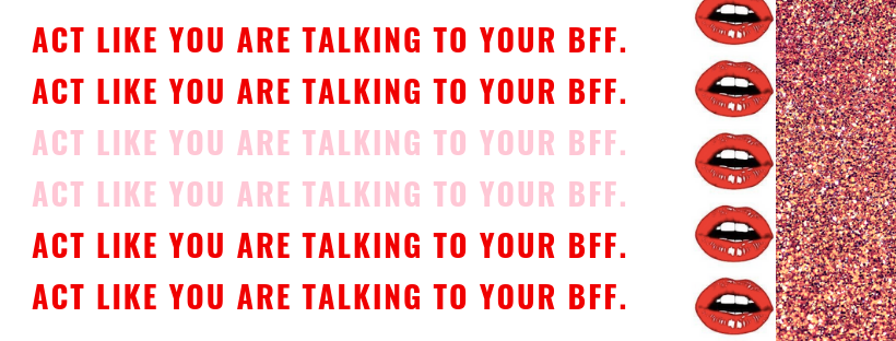 act like you are talking to your bff