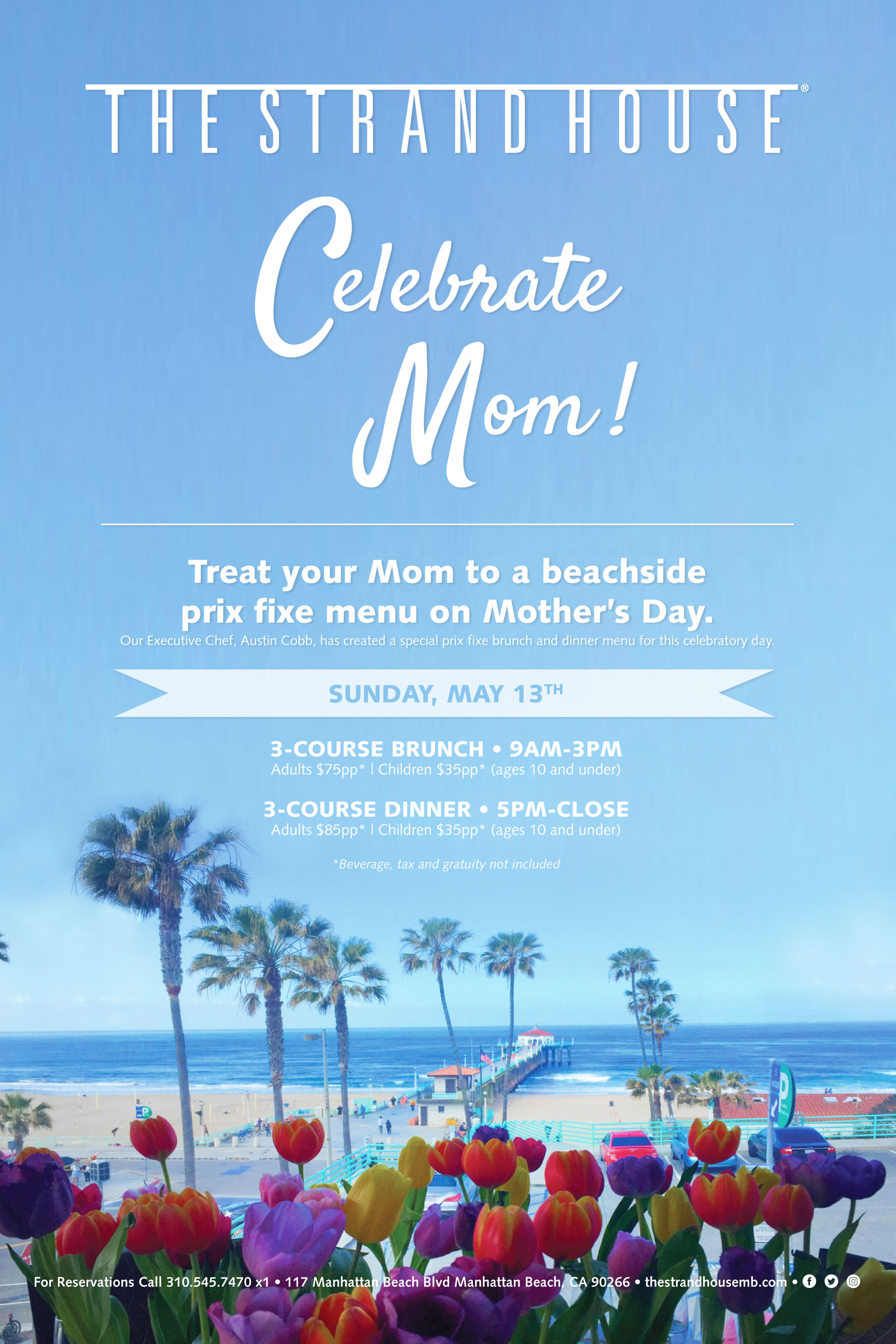 Treat your amazing Mom to a beachside prix fixe brunch on Mother's Day. Our Executive Chef, Austin Cobb, has created special prix fixe brunch and dinner menus for this celebratory day that will be sure to wow Mom!Enjoy sweeping views of Manhattan Beach Pier while indulging in three decadent courses, with menu items like fresh oysters, truffle cheese tart, crispy pork belly, lobster Benedict, house-made Bucatini pasta, grilled Filet Mignon and much more!For Reservations Call 310.545.7470 x1• • • • • • • • • • • • • • • • • • • • • • • • • • • • • • •3-COURSE BRUNCH • 9AM-3PMAdults $75pp*   Children $35pp* (ages 10 and under)3-COURSE DINNER • 5PM-CLOSEAdults $85pp*   Children $35pp* (ages 10 and under)*Beverage, tax and gratuity not included -