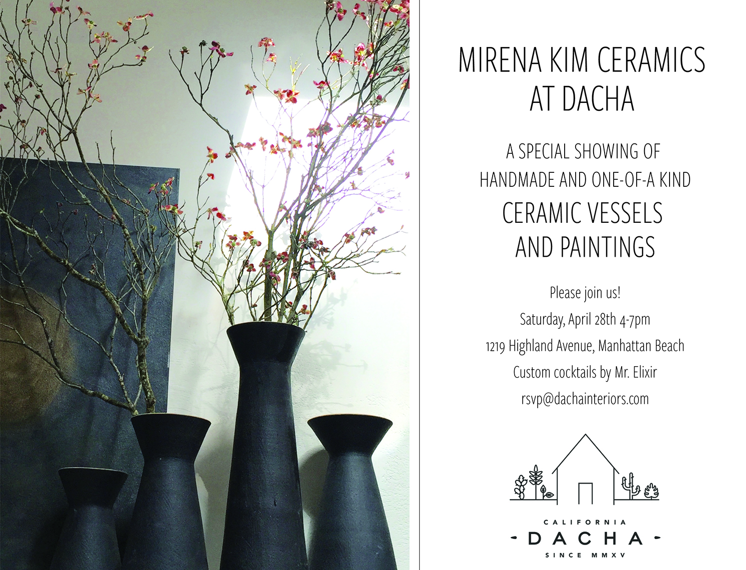MIRENA KIM CERAMICS AT DACHA A SPECIAL SHOWING OFHANDMADE AND ONE-OF-A KIND CERAMIC VESSELS AND PAINTINGS Please join us! Saturday, April 28th 4-7pm1219 Highland Avenue, Manhattan Beach Custom cocktails by Mr. Elixirrsvp@dachainteriors.com  -
