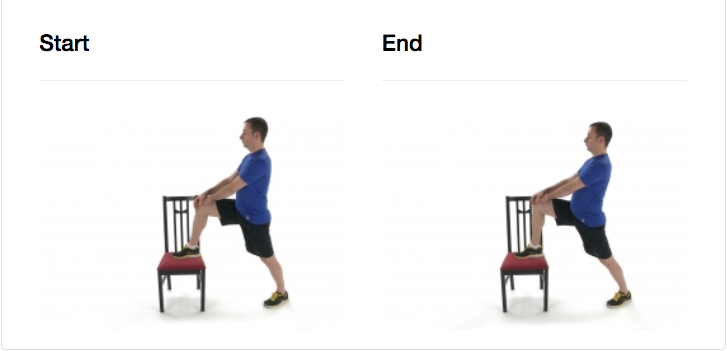 Place one foot on a chair in front of you with your knee bent, toe pointing forward. Keep your stationary leg extended on the floor 2-3 feet back from chair. While keeping your trunk upright, move your hips forward.