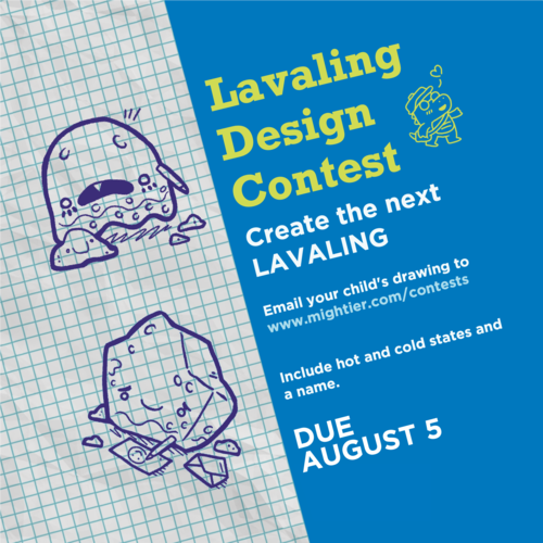 Use your creativity to draw the next Lavaling! Include hot and cold states and the name of your Lavaling. Take a photo and upload to mightier.com/contests.