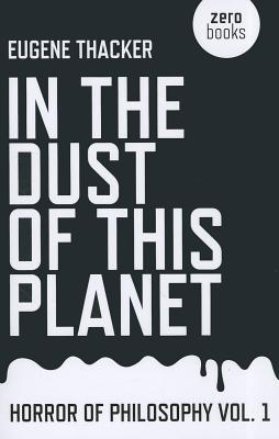 In the Dust of This Planet  by Eugene Thacker (Zero Books, 2011)