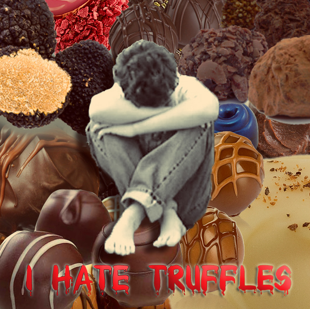 Truffles are the worst thing that ever happened to me