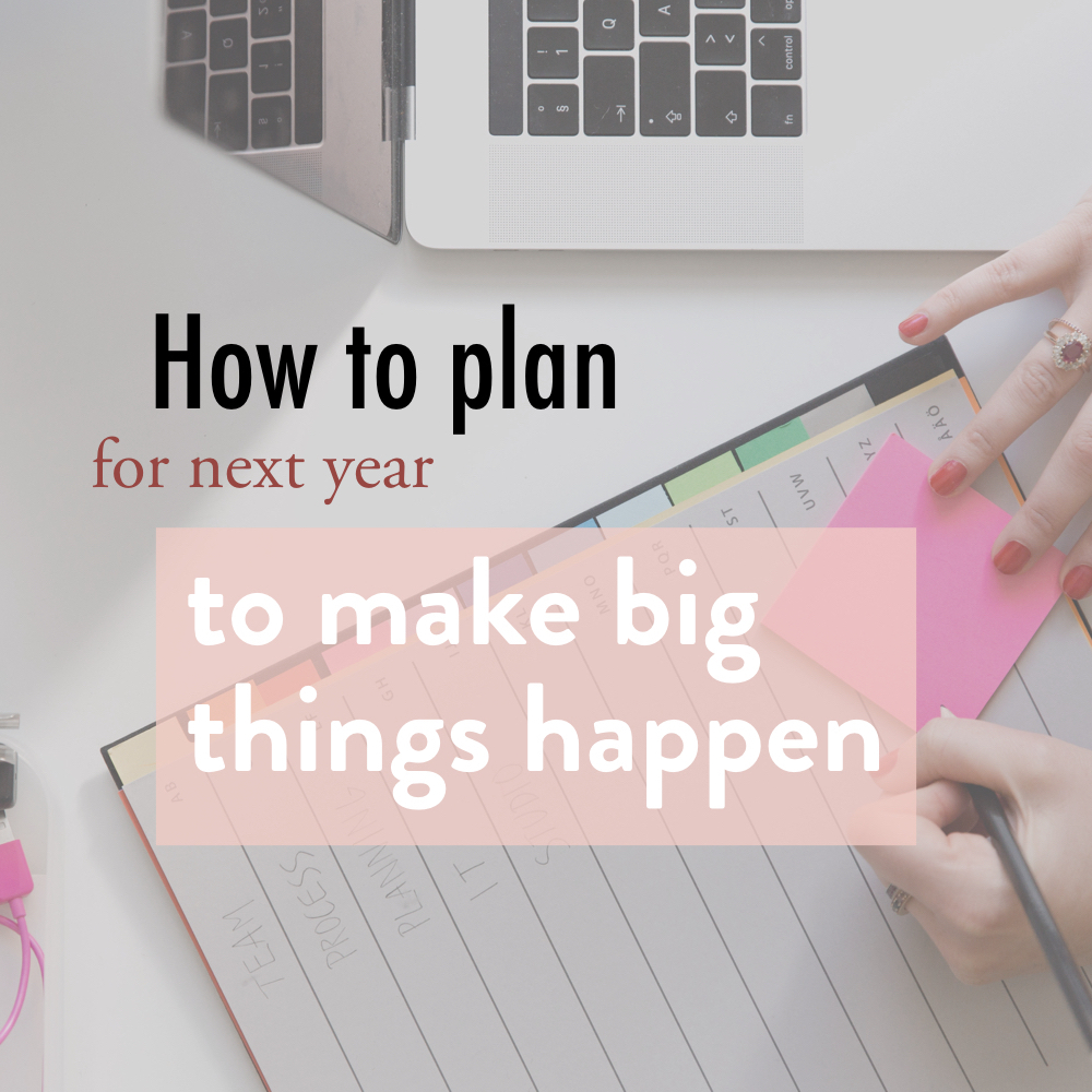how to plan for next year to make big things happen.001 copy.jpeg