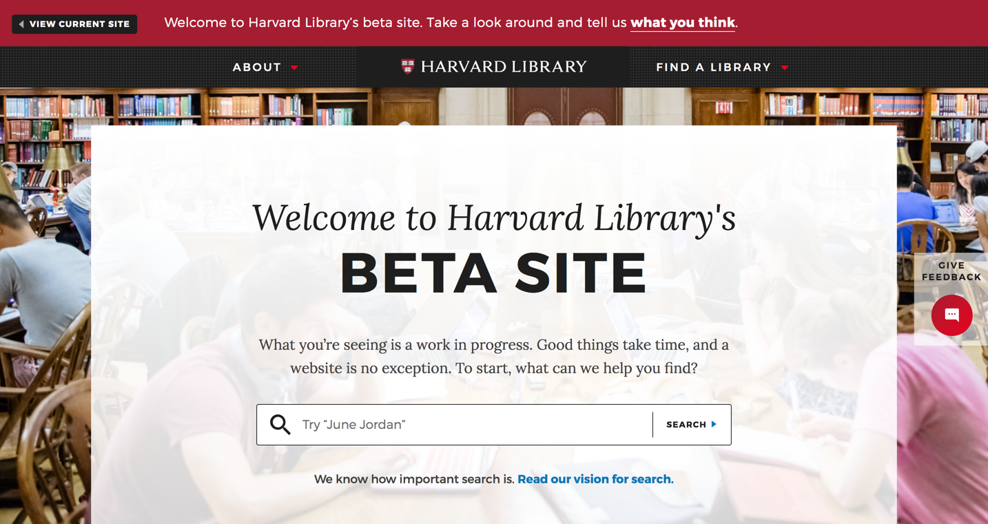 Harvard Library - The Harvard Library team decided to redesign their library website to be endlessly helpful. Our user testing efforts confirmed that students don't know the breadth of resources the library has to offer, so we're creating new content types to help them navigate the library system. So far, we've released a Beta site, which will eventually replace the current library website.