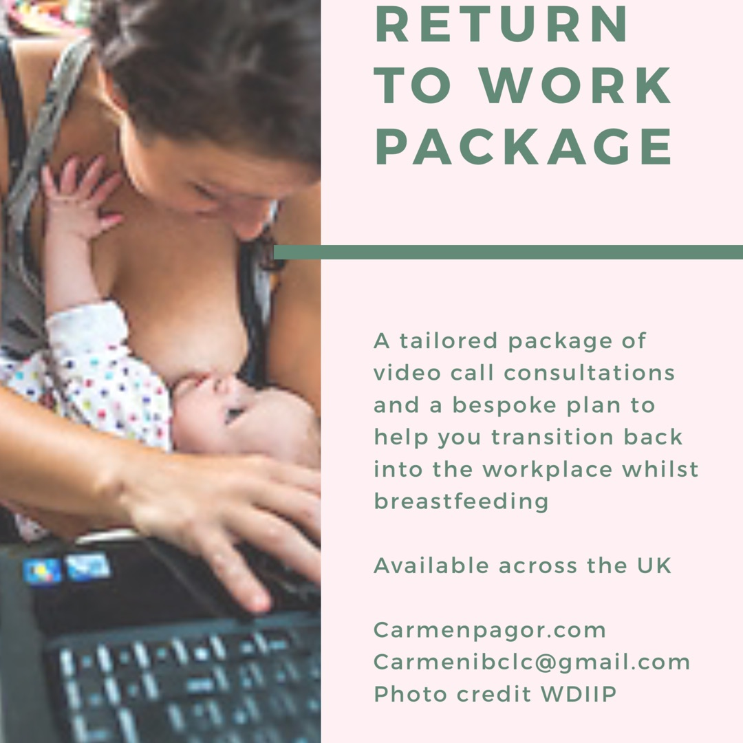 Return to work package - This is the ideal package to help you prepare for returning to the workplace whilst continuing to breastfeed. Whatever your goals are I can help you achieve them. I will be sharing my knowledge of breastfeeding, maintaining breastmilk supply and the law that protects you as a breastfeeding mum. As I am a breastfeeding and working mum I have tips and tricks that I have learnt over the years to help with the practicalities of breastfeeding and working. This package is available throughout the UK and includes...45 minute video call consultation to take your breastfeeding history, expectations of breastfeeding and the workplace, childcare arrangements and your personal breastfeeding goals. We will discuss a plan that suits you and your little one.Bespoke written plan tailored to your individual needs. This will not only include details of the law that protects you as a breastfeeding mum to share with your workplace but also practical tips to help you day to day. This may include tips on expressing, maintaining supply and maintaining emotional well being during the period of adjustment.A follow up 30 minute video call booked once you have returned to the workplace to check in and see how you are adjusting and to offer any suggestions needed.Get in touch to book your first consultation!Training sessions also available for work settings to help support breastfeeding mums in the workplace. Details on request.£110