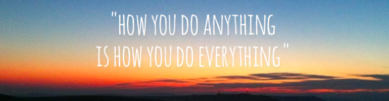 cropped-how-you-do-anything-is-how-you-do-everything-quote-1.png