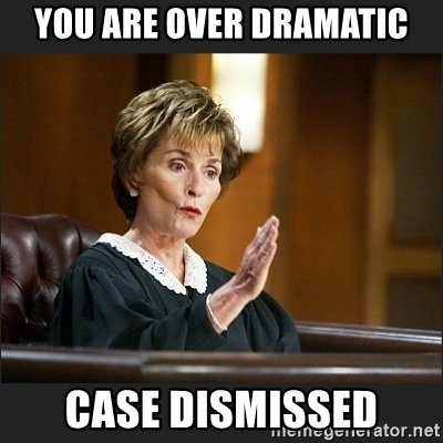 you-are-over-dramatic-case-dismissed.jpg