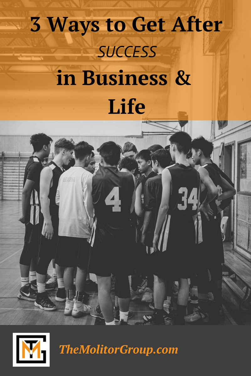 3 Ways To Get After Success In Business & Life   Blog Post from The Molitor Group